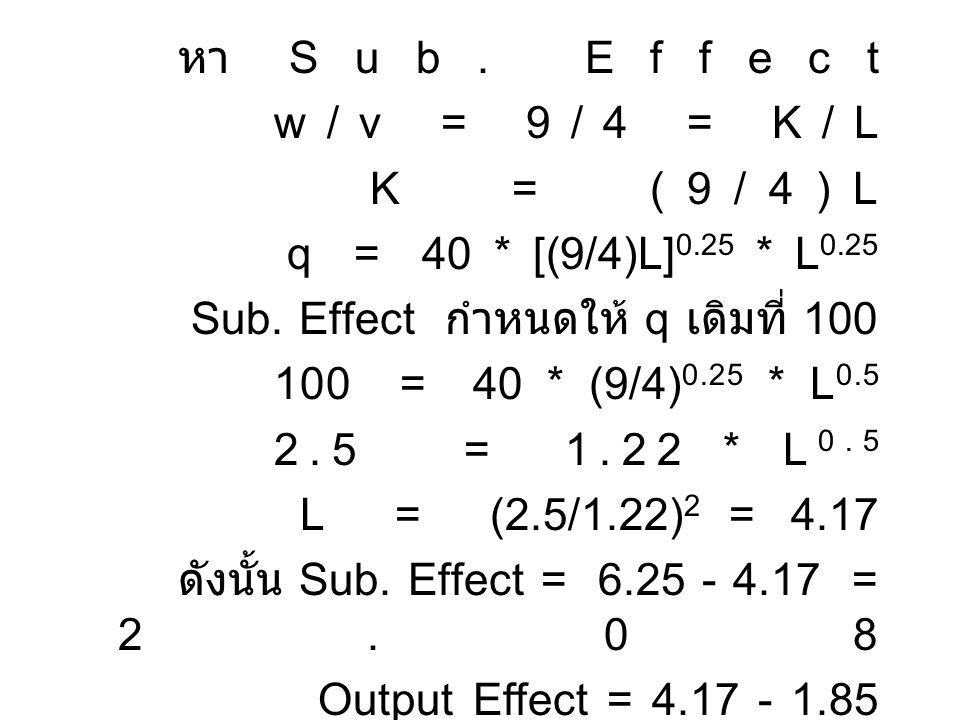 หา Sub. Effect w / v = 9 / 4 = K / L. K = (9/4)L. q = 40 * [(9/4)L]0.25 * L0.25. Sub. Effect กำหนดให้ q เดิมที่ 100.